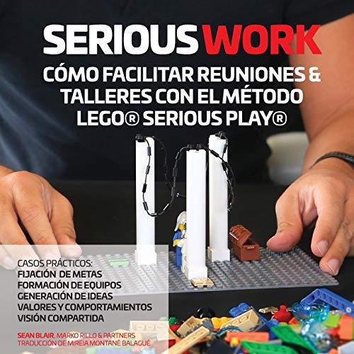 SERIOUS WORK CÓMO FACILITAR REUNIONES & TALLERES CON EL MÉTODO LEGO SERIOUS PLAY