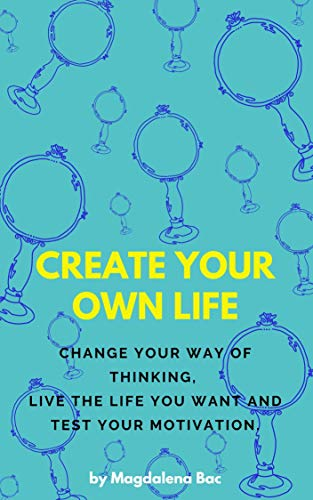 Create Your Own Life: Change your way of thinking, live the life you want and test your motivation (English Edition)