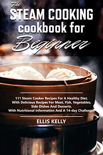 The Steam Cooking Cookbook For Beginner: 111 recipes for a healthy diet. With delicious recipes for meat, fish, vegetables, side dishes and desserts. With nutritional information and a 14