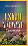 I SHALL NOT WANT: A Study On Psalm 23...