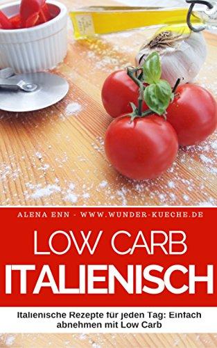 Low Carb Italienisch: 50 Italienische Rezepte für jeden Tag: Einfach abnehmen mit Low Carb (Genussvoll abnehmen - Low Carb 4)