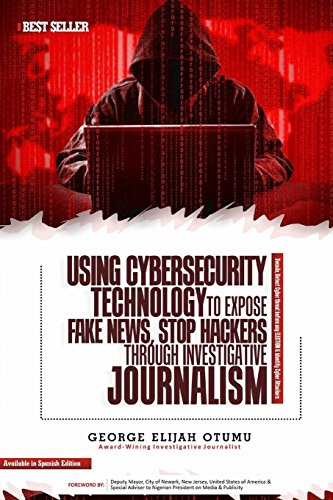 USING CYBERSECURITY Technology to Expose FAKE NEWS, Stop HACKERS through Investigative JOURNALISM: *Decode, Detect Cyber threat before any ELECTION & Identify Cyber Attackers