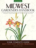 Midwest Gardener s Handbook: Your Complete Guide: Select - Plan - Plant - Maintain - Problem-solve - Illinois, Indiana, Iowa, Kansas, Michigan, ... North Dakota, Ohio, South Dakota, Wisconsin