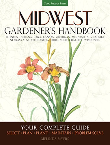 Midwest Gardener's Handbook: Your Complete Guide: Select - Plan - Plant - Maintain - Problem-solve - Illinois, Indiana, Iowa, Kansas, Michigan, ... North Dakota, Ohio, South Dakota, Wisconsin
