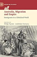 Australia, Migration and Empire: Immigrants in a Globalised World (Britain and the World)