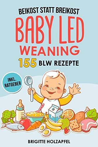Beikost statt Breikost - Baby Led Weaning: Breifrei für Babys mit 155 BLW Rezepten für eine gesunde Fingerfood Baby Nahrung. Wie Du mit dem breifrei Kochbuch für das Wohl deiner Babys sorgen kannst