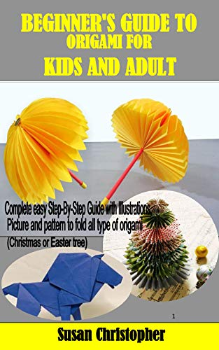 BEGINNER'S GUIDE TO ORIGAMI FOR KIDS AND ADULT: Complete easy Step-By-Step Guide with Illustrations, Picture and pattern to fold all type of origami (Christmas or Easter tree) (English Edition)