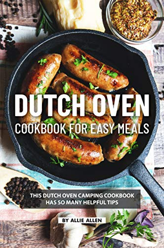 Dutch Oven Cookbook for Easy Meals: This Dutch Oven Camping Cookbook Has So Many Helpful Tips (English Edition)