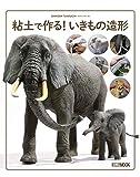 粘土で作る! いきもの造形 (ホビージャパンMOOK 910)
