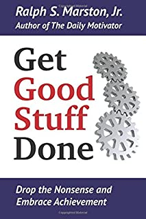 Get Good Stuff Done: Drop the Nonsense and Embrace Achievement