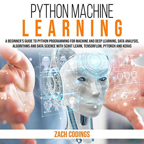 Python Machine Learning: A Beginner's Guide to Python Programming for Machine Learning and Deep Learning, Data Analysis, Algorithms and Data Science with Scikit Learn, TensorFlow, PyTorch and Keras