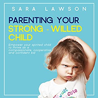 Parenting Your Strong-Willed Child: Empower Your Spirited Child to Thrive as a Compassionate, Cooperative and Confident Kid cover art