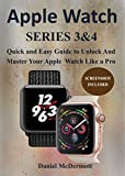 APPLE WATCH SERIES 3 & 4: Quick and Easy Guide to Unlock and Master Your Apple Watch Like a Pro