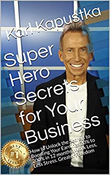 Super Hero Secrets for Your Business: How to Unlock the Secrets to Boosting Your Earnings 20% to 200% in 12 months. Work Less, Less Stress. Greater Freedom by [Karl Kapustka]