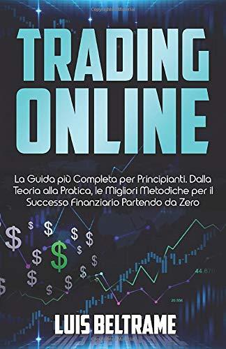 Trading Online: La Guida più Completa per Principianti. Dalla Teoria alla Pratica, le Migliori Metodiche per il Successo Finanziario Partendo da Zero.