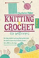 Knitting and Crochet For Beginners: 2 in 1: The Only Complete and Easy Step by Step Guide You Need to Learn How to Knit & Crochet Like a PRO in a Few Days (Images and Stitch Patterns Included)