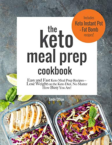 The Keto Meal Prep Cookbook: Easy and Fast Keto Meal Prep Recipes: Lose Weight on the Keto Diet No Matter How Busy You Are: Includes Keto Instant Pot and Keto Fat Bomb Recipes