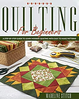 QUILTING FOR BEGINNERS: A Step-By-Step Guide To Learn Modern Quilting With Easy To Make Patterns by [Madeline Stitch]