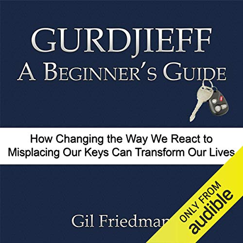 Gurdjieff, A Beginner's Guide: How Changing The Way We React To Misplacing Our Keys Can Transform Our Lives cover art