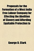 Proposals for the Formation of a West India Free Labour Company for Effecting the Abolition of Slavery and Affording Equitable Protection to