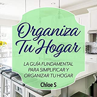 Organiza Tu Hogar: La Guía Fundamental Para Simplificar y Organizar tu Hogar [Organize Your Home: The Fundamental Guide to Simplify and Organize Your Home]                   By:                                                                                                                                 Chloe S                               Narrated by:                                                                                                                                 Mafe Cabezas                      Length: 1 hr and 23 mins     5 ratings     Overall 5.0