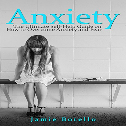 Anxiety: The Ultimate Self-Help Guide on How to Overcome Anxiety and Fear cover art