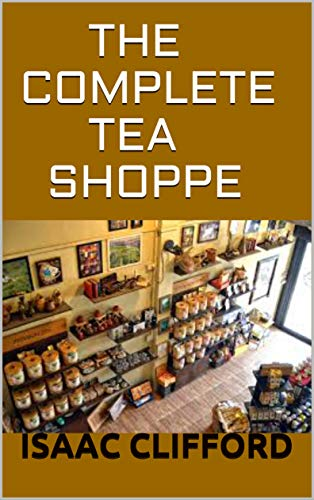 THE COMPLETE TEA SHOPPE: SIMPLIFIED GUIDE ON TEA SHOP INCLUDING EASY AND FRESH RECIPES (English Edition)