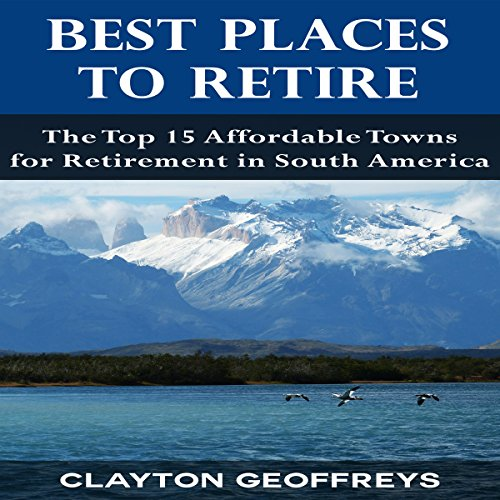Best Places to Retire: The Top 15 Affordable Towns for Retirement in South America audiobook cover art