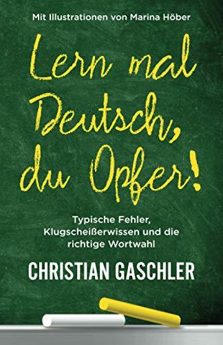 Lern mal Deutsch, du Opfer!: Typische Fehler, Klugscheißerwissen und die richtige Wortwahl