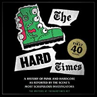 The Hard Times: The First 40 Years: A History of Punk and Hardcore as Reported by the Scene's Most Scrupulous Investigators