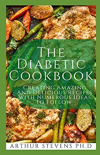The Diabetic Cookbook: Creating Amazing And Delicious Recipes With Numerous Ideas To Follow