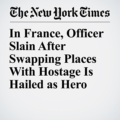 In France, Officer Slain After Swapping Places With Hostage Is Hailed as Hero copertina