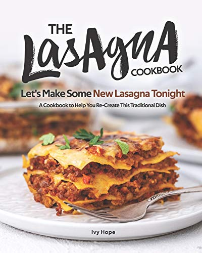 The Lasagna Cookbook: Let's Make Some New Lasagna Tonight - A Cookbook to Help You Re-Create This Traditional Dish