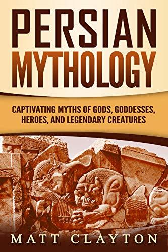 Persian Mythology: Captivating Myths of Gods, Goddesses, Heroes, and Legendary Creatures