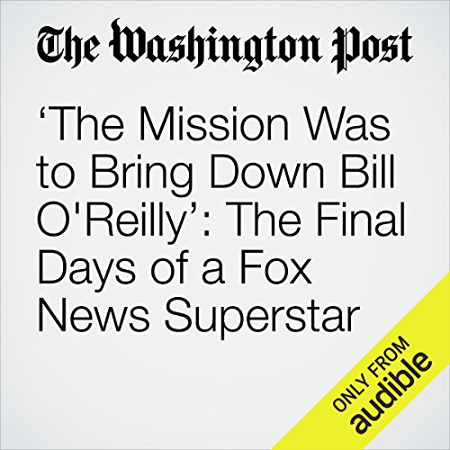 'The Mission Was to Bring Down Bill O'Reilly': The Final Days of a Fox News Superstar audiobook cover art