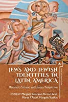 Jews and Jewish Identities in Latin America: Historical, Cultural, and Literary Perspectives (Jewish Latin American Studies)