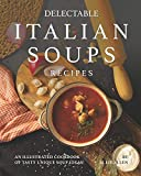 Delectable Italian Soups Recipes: An Illustrated Cookbook of Tasty Unique Soup Ideas!