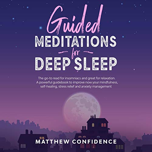 Guided Meditations for Deep Sleep: The Go-to Read for Insomniacs and Great for Relaxation. A Powerful Guidebook to Improve Now Your Mindfulness, Self-Healing, Stress Relief and Anxiety Management