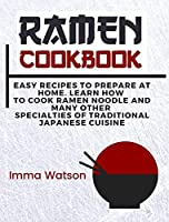 Ramen Cookbook: Easy Recipes to Prepare at Home. Learn how to Cook Ramen Noodle and many other Specialties of Traditional Japanese Cuisine