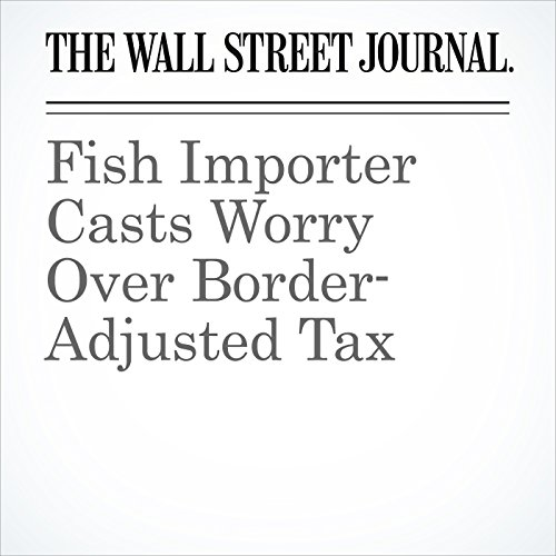 Fish Importer Casts Worry Over Border-Adjusted Tax audiobook cover art