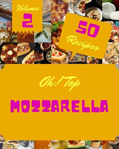 Oh! Top 50 Mozzarella Recipes Volume 2: A Mozzarella Cookbook for Effortless Meals
