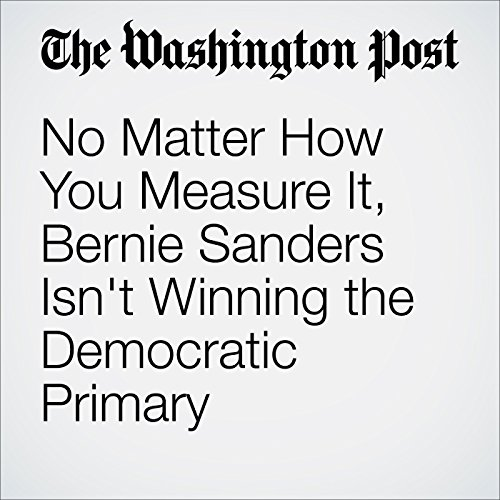 No Matter How You Measure It, Bernie Sanders Isn't Winning the Democratic Primary cover art