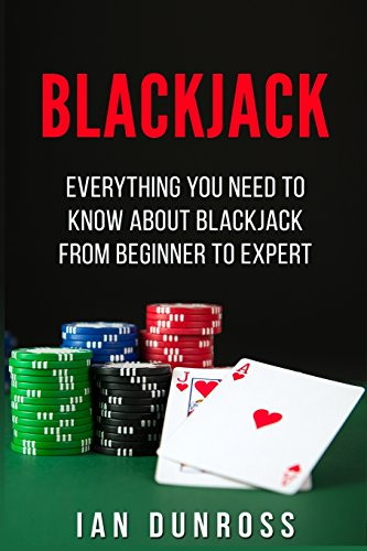 Blackjack: Everything You Need To Know About Blackjack From Beginner To Expert
