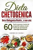 Dieta chetogenica: Dieta chetogenica ricette e non solo..: 60 facili e gustose ricette da preparare adatte a tutti anche per principianti - Consigli alimentari