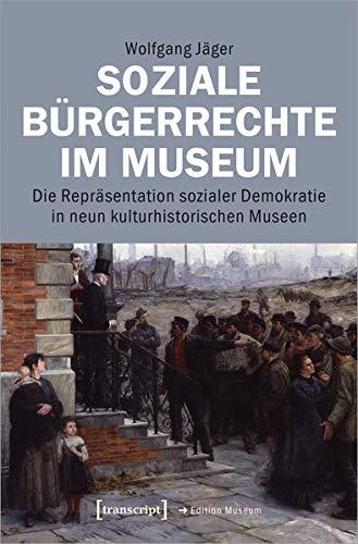 Soziale Bürgerrechte im Museum: Die Repräsentation sozialer Demokratie in neun kulturhistorischen Museen (Edition Museum, Bd. 50)