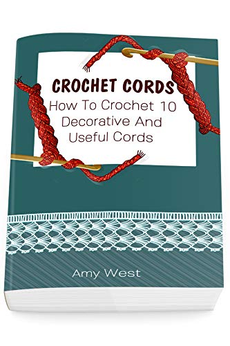 Crochet Cords: How To Crochet 10 Decorative And Useful Cords: (Crochet Stitches, Crochet Patterns, Crochet Accessories) by [Amy West]