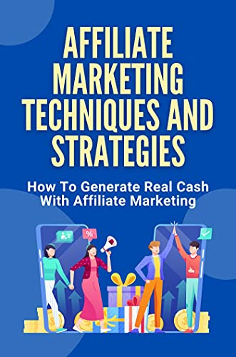 Affiliate Marketing Techniques And Strategies: How To Generate Real Cash With Affiliate Marketing: How To Effectively Market Products (English Edition)