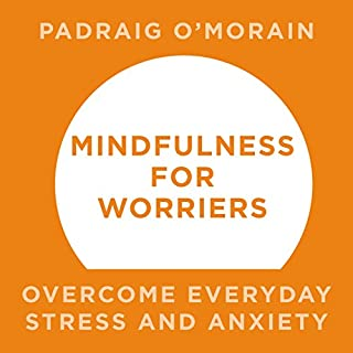 Mindfulness for Worriers     Overcome Everyday Stress and Anxiety              By:                                                                                                                                 Padraig O'Morain                               Narrated by:                                                                                                                                 Peter Vollebregt                      Length: 5 hrs and 4 mins     68 ratings     Overall 4.5