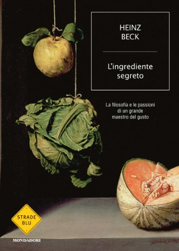 L'ingrediente segreto: La filosofia e le passioni di un grande maestro del gusto (Strade blu. Non Fiction)