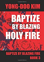 Baptize by Blazing Holy Fire 3: Divine Expose' of Heaven and Hell Book 3 (Baptize by blazing fire)